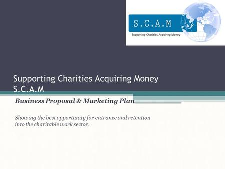 Supporting Charities Acquiring Money S.C.A.M Business Proposal & Marketing Plan Showing the best opportunity for entrance and retention into the charitable.