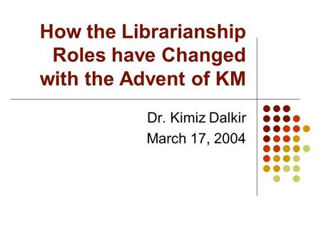 How the Librarianship Roles have Changed with the Advent of KM Dr. Kimiz Dalkir March 17, 2004.