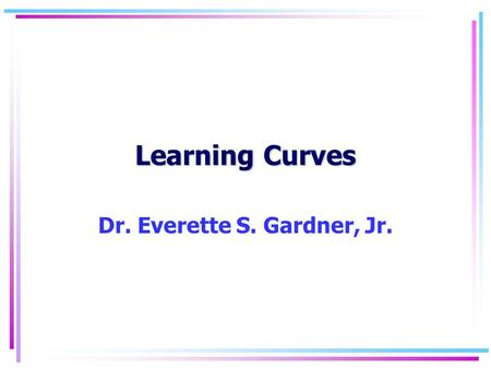 Learning Curves Dr. Everette S. Gardner, Jr.. Learning Curves2 Learning curve concepts Predicts reduction in manufacturing costs or direct labor hours.