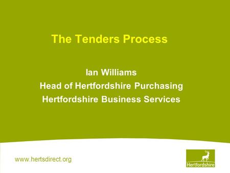 Www.hertsdirect.org The Tenders Process Ian Williams Head of Hertfordshire Purchasing Hertfordshire Business Services.