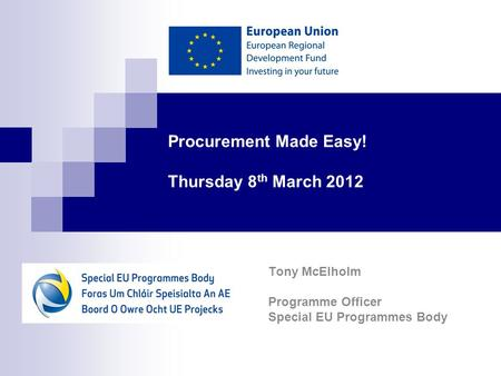 Procurement Made Easy! Thursday 8 th March 2012 Tony McElholm Programme Officer Special EU Programmes Body.