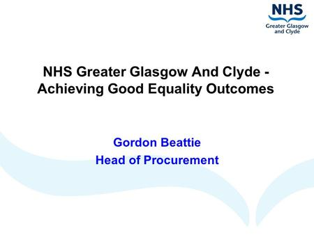 NHS Greater Glasgow And Clyde - Achieving Good Equality Outcomes Gordon Beattie Head of Procurement.