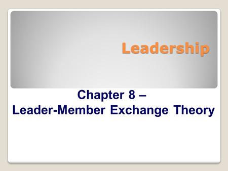 Leadership Chapter 8 – Leader-Member Exchange Theory.