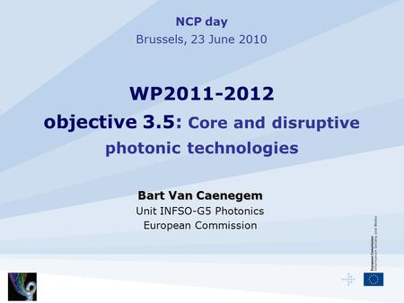 NCP day Brussels, 23 June 2010 WP2011-2012 objective 3.5: Core and disruptive photonic technologies Bart Van Caenegem Unit INFSO-G5 Photonics European.