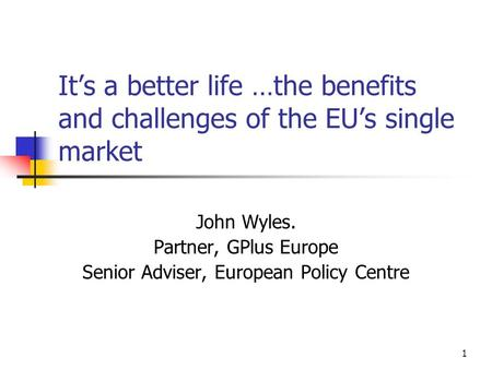 1 It's a better life …the benefits and challenges of the EU's single market John Wyles. Partner, GPlus Europe Senior Adviser, European Policy Centre.