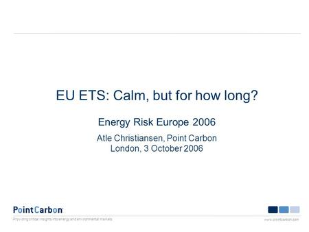 Providing critical insights into energy and environmental markets www.pointcarbon.com EU ETS: Calm, but for how long? Energy Risk Europe 2006 Atle Christiansen,