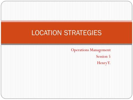 Operations Management Session 5 Henry Y. LOCATION STRATEGIES.