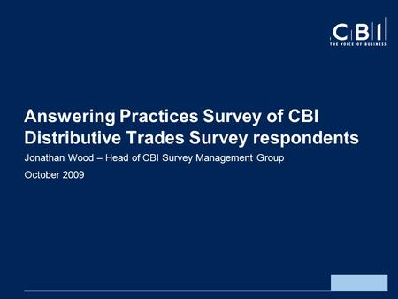 Answering Practices Survey of CBI Distributive Trades Survey respondents Jonathan Wood – Head of CBI Survey Management Group October 2009.