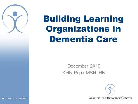 Building Learning Organizations in Dementia Care December 2010 Kelly Papa MSN, RN.