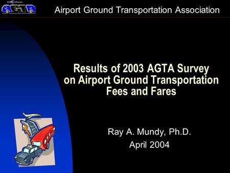 Results of 2003 AGTA Survey on Airport Ground Transportation Fees and Fares Ray A. Mundy, Ph.D. April 2004 Airport Ground Transportation Association.