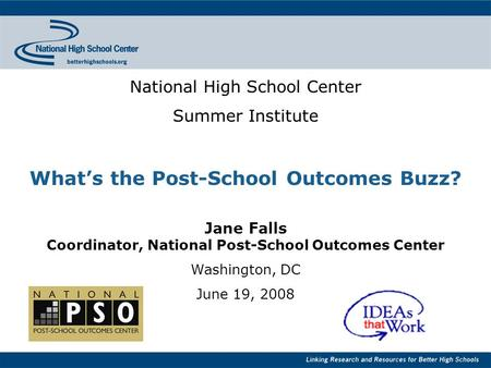 National High School Center Summer Institute What's the Post-School Outcomes Buzz? Jane Falls Coordinator, National Post-School Outcomes Center Washington,