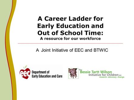 A Career Ladder for Early Education and Out of School Time: A resource for our workforce A Joint Initiative of EEC and BTWIC.