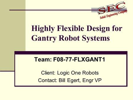 Highly Flexible Design for Gantry Robot Systems Team: F08-77-FLXGANT1 Client: Logic One Robots Contact: Bill Egert, Engr VP.