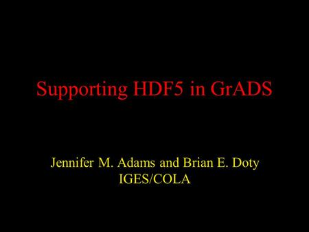 Supporting HDF5 in GrADS Jennifer M. Adams and Brian E. Doty IGES/COLA.