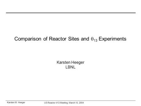 Karsten M. Heeger US Reactor  13 Meeting, March 15, 2004 Comparison of Reactor Sites and  13 Experiments Karsten Heeger LBNL.