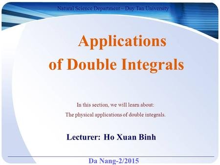 Da Nang-2/2015 Natural Science Department – Duy Tan University Lecturer: Ho Xuan Binh Applications of Double Integrals In this section, we will learn about: