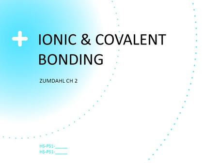 IONIC & COVALENT BONDING ZUMDAHL CH 2 HS-PS1-_____.
