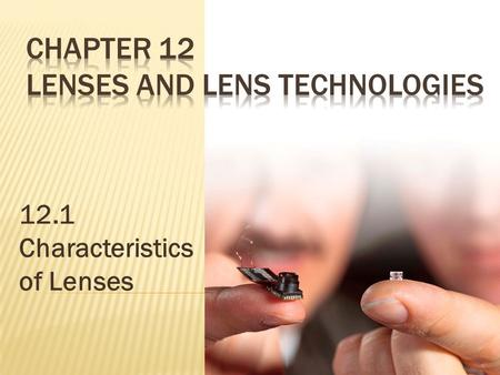 12.1 Characteristics of Lenses. Today we will learn about...  the different types of lenses, the characteristics of the image formed by each of those.