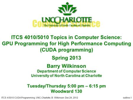ITCS 4/5010 CUDA Programming, UNC-Charlotte, B. Wilkinson Dec 24, 2012outline.1 ITCS 4010/5010 Topics in Computer Science: GPU Programming for High Performance.