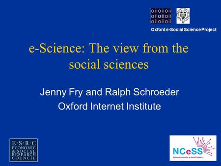 E-Science: The view from the social sciences Jenny Fry and Ralph Schroeder Oxford Internet Institute Oxford e-Social Science Project.
