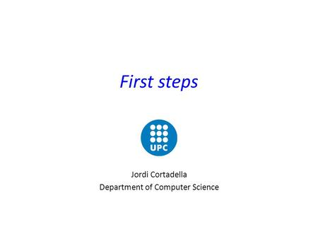 First steps Jordi Cortadella Department of Computer Science.