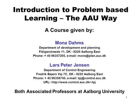 1 Introduction to Problem based Learning – The AAU Way A Course given by: Mona Dahms Department of development and planning Fibigerstraede 11, DK - 9220.