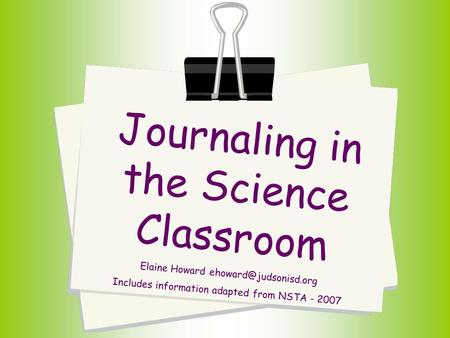 Journaling in the Science Classroom Elaine Howard Includes information adapted from NSTA - 2007.