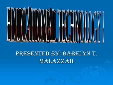 PRESENTED BY: BABELYN T. MALAZZAB. THE ROLE OF EDUCATIONAL TECHNOLOGY IN TEACHING.