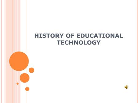 HISTORY OF EDUCATIONAL TECHNOLOGY WHAT IS EDUCATIONAL TECHNOLOGY? Educational technology is the use of technology to support the learning process. It.