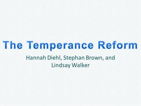 Hannah Diehl, Stephan Brown, and Lindsay Walker. Main Goals of the Temperance Reform To make the sale of liquor and alcohol illegal The main goal of the.