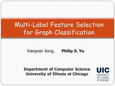 Xiangnan Kong,Philip S. Yu Multi-Label Feature Selection for Graph Classification Department of Computer Science University of Illinois at Chicago.