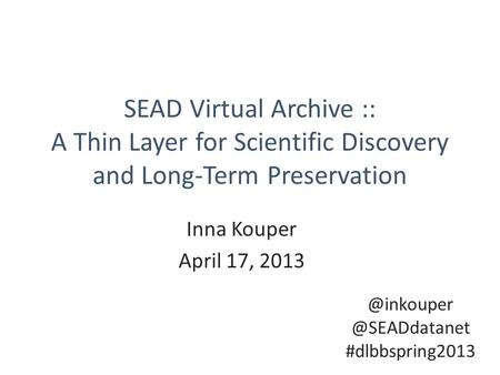 SEAD Virtual Archive :: A Thin Layer for Scientific Discovery and Long-Term Preservation Inna Kouper April  #dlbbspring2013.