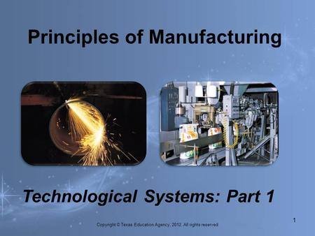 Principles of Manufacturing 1. Technological Systems: Part 1 Copyright © Texas Education Agency, 2012. All rights reserved.