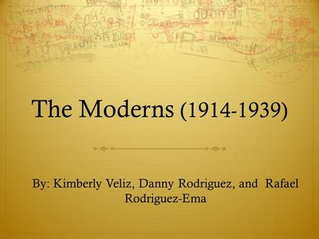 The Moderns (1914-1939) By: Kimberly Veliz, Danny Rodriguez, and Rafael Rodriguez-Ema.
