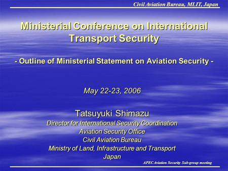 Civil Aviation Bureau, MLIT, Japan APEC Aviation Security Sub-group meeting Ministerial Conference on International Transport Security - Outline of Ministerial.