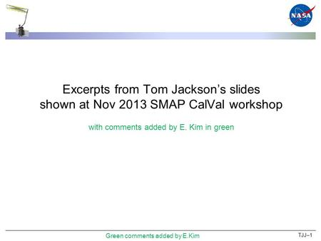 Excerpts from Tom Jackson's slides shown at Nov 2013 SMAP CalVal workshop with comments added by E. Kim in green TJJ–1 Green comments added by E.Kim.