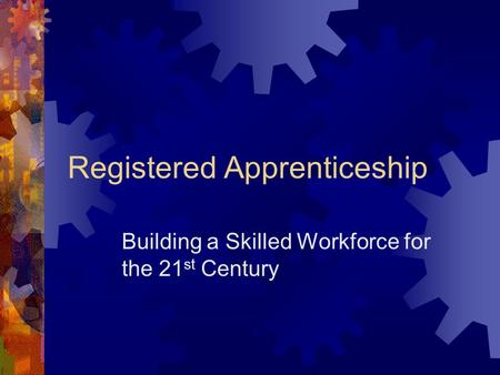 Registered Apprenticeship Building a Skilled Workforce for the 21 st Century.