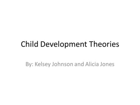 Child Development Theories By: Kelsey Johnson and Alicia Jones.