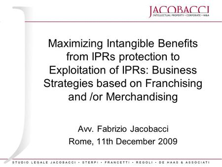 Maximizing Intangible Benefits from IPRs protection to Exploitation of IPRs: Business Strategies based on Franchising and /or Merchandising Avv. Fabrizio.