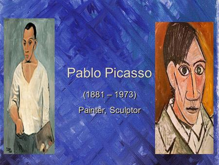 Pablo Picasso (1881 – 1973) Painter, Sculptor (1881 – 1973) Painter, Sculptor.