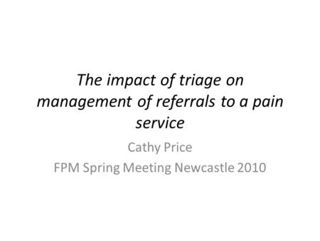 The impact of triage on management of referrals to a pain service Cathy Price FPM Spring Meeting Newcastle 2010.