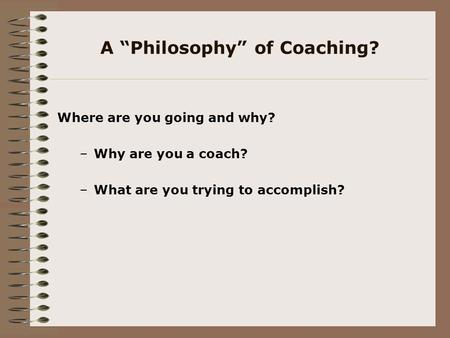 "A ""Philosophy"" of Coaching? Where are you going and why? –Why are you a coach? –What are you trying to accomplish?"