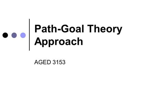 Path-Goal Theory Approach AGED 3153. ~ Marian Anderson Leadership should be born out of the understanding of the needs of those who would be affected.