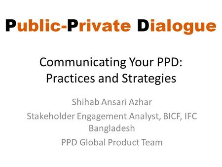 Communicating Your PPD: Practices and Strategies Shihab Ansari Azhar Stakeholder Engagement Analyst, BICF, IFC Bangladesh PPD Global Product Team.