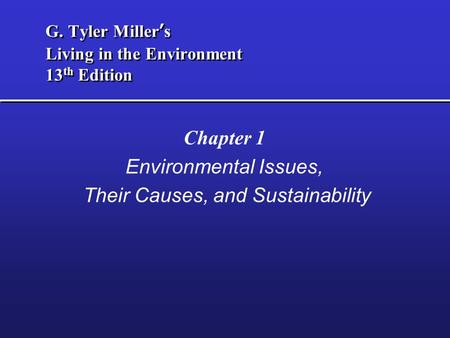 G. Tyler Miller's Living in the Environment 13 th Edition Chapter 1 Environmental Issues, Their Causes, and Sustainability.