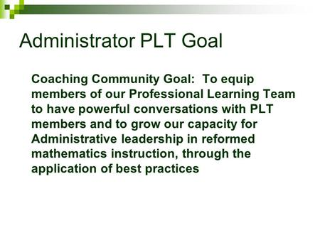 Administrator PLT Goal Coaching Community Goal: To equip members of our Professional Learning Team to have powerful conversations with PLT members and.