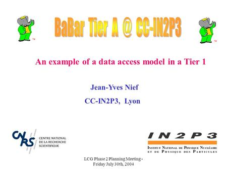 LCG Phase 2 Planning Meeting - Friday July 30th, 2004 Jean-Yves Nief CC-IN2P3, Lyon An example of a data access model in a Tier 1.