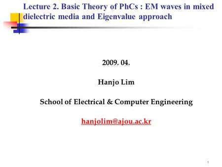 1 2009. 04. Hanjo Lim School of Electrical & Computer Engineering Lecture 2. Basic Theory of PhCs : EM waves in mixed dielectric.