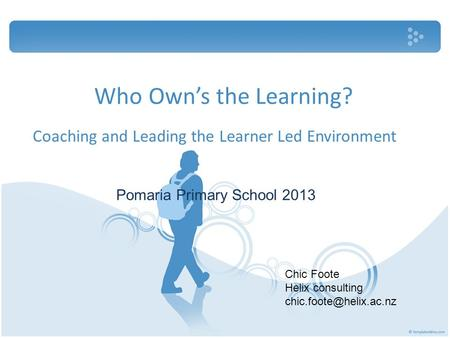 Who Own's the Learning? Coaching and Leading the Learner Led Environment Pomaria Primary School 2013 Chic Foote Helix consulting