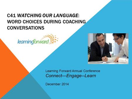 C41 WATCHING OUR LANGUAGE: WORD CHOICES DURING COACHING CONVERSATIONS. Learning Forward Annual Conference Connect—Engage--Learn December 2014.
